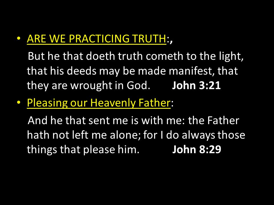 ARE WE PRACTICING TRUTH:, But he that doeth truth cometh to the light, that his deeds may be made manifest, that they are wrought in God. John 3:21 Pl