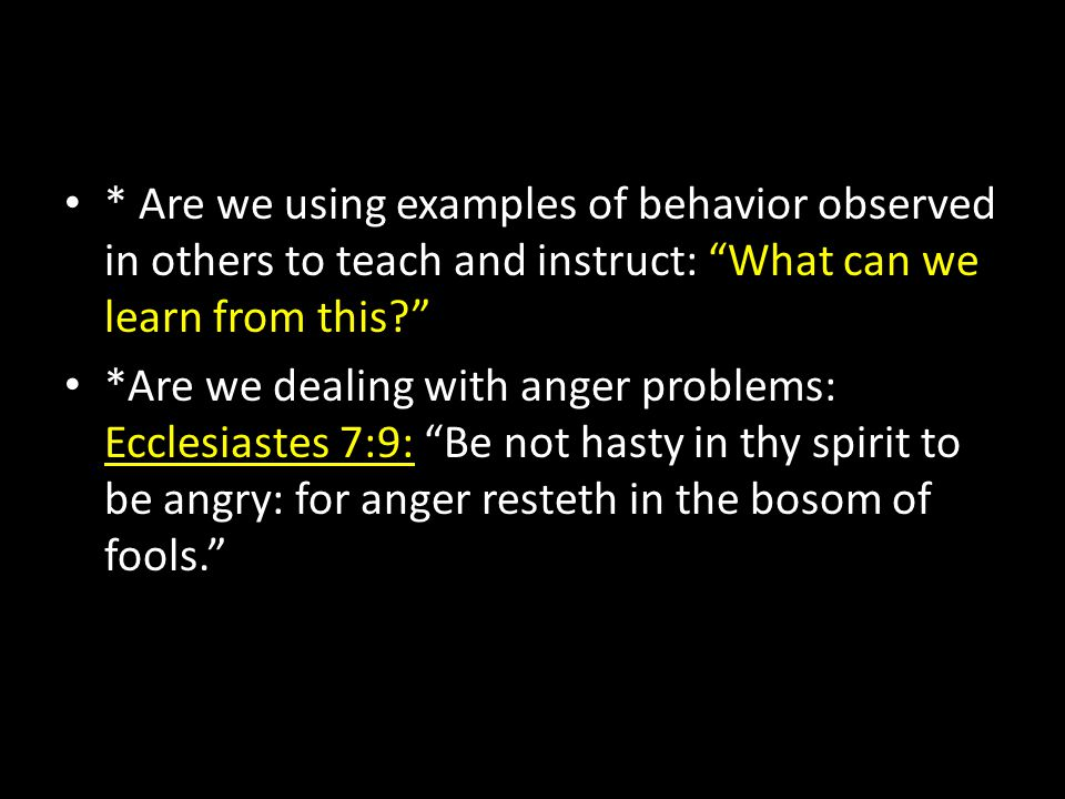 """* Are we using examples of behavior observed in others to teach and instruct: """"What can we learn from this?"""" *Are we dealing with anger problems: Eccl"""