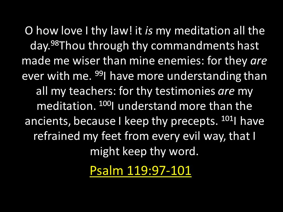 O how love I thy law! it is my meditation all the day. 98 Thou through thy commandments hast made me wiser than mine enemies: for they are ever with m