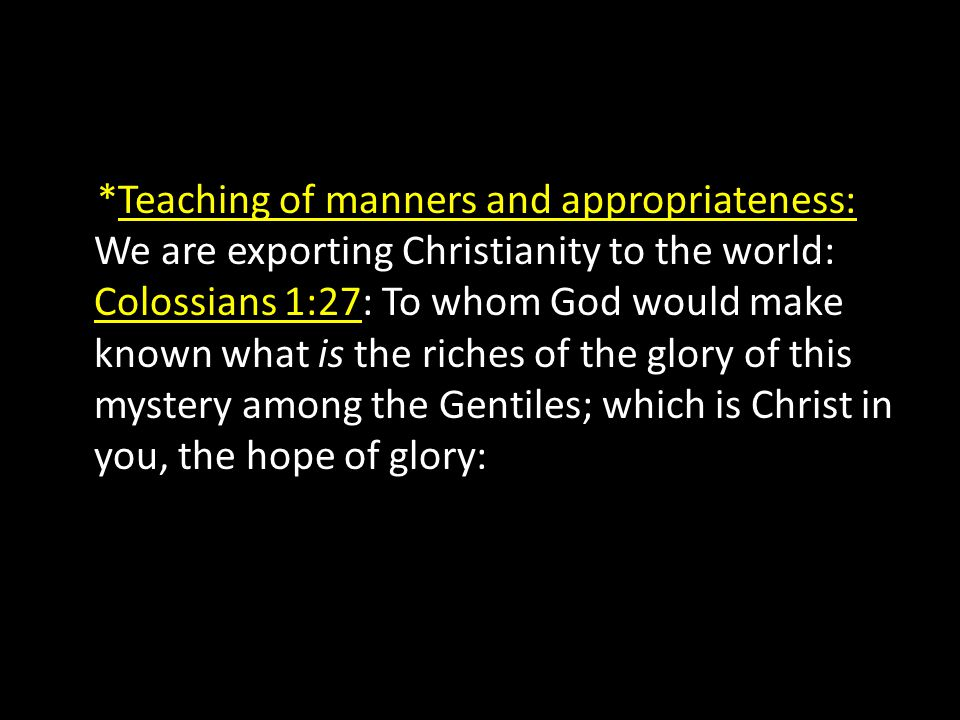 *Teaching of manners and appropriateness: We are exporting Christianity to the world: Colossians 1:27: To whom God would make known what is the riches