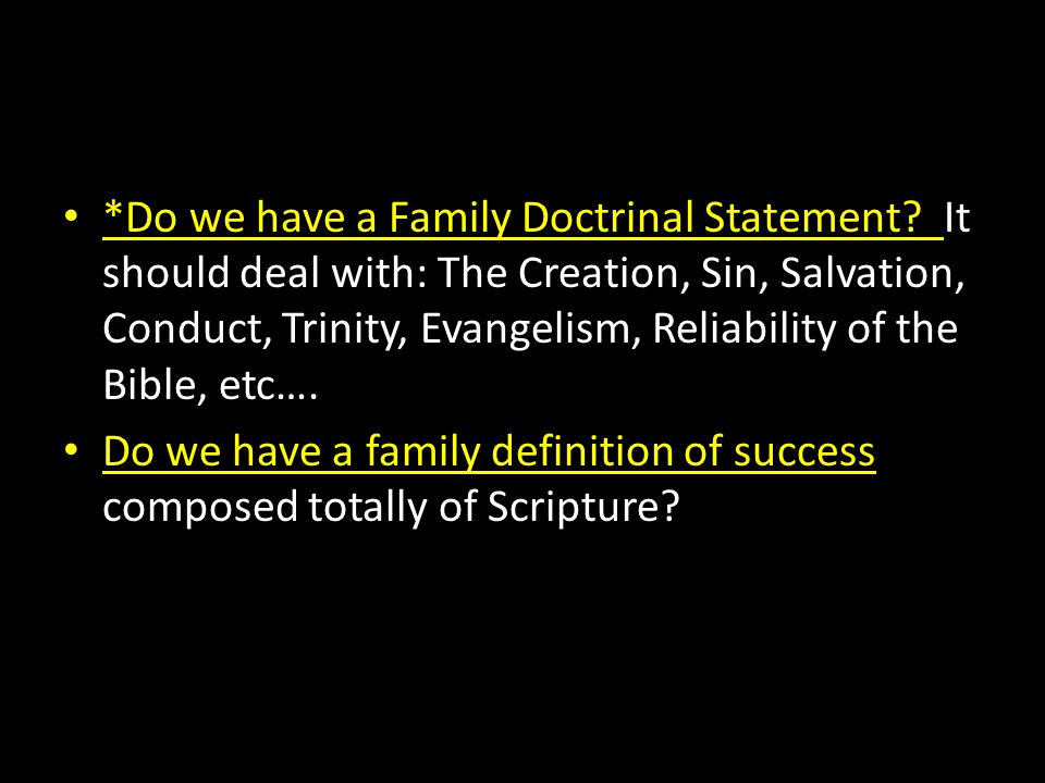 *Do we have a Family Doctrinal Statement? It should deal with: The Creation, Sin, Salvation, Conduct, Trinity, Evangelism, Reliability of the Bible, e