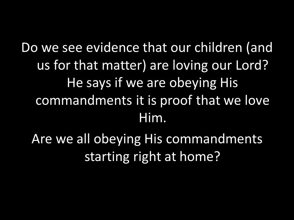 Do we see evidence that our children (and us for that matter) are loving our Lord? He says if we are obeying His commandments it is proof that we love