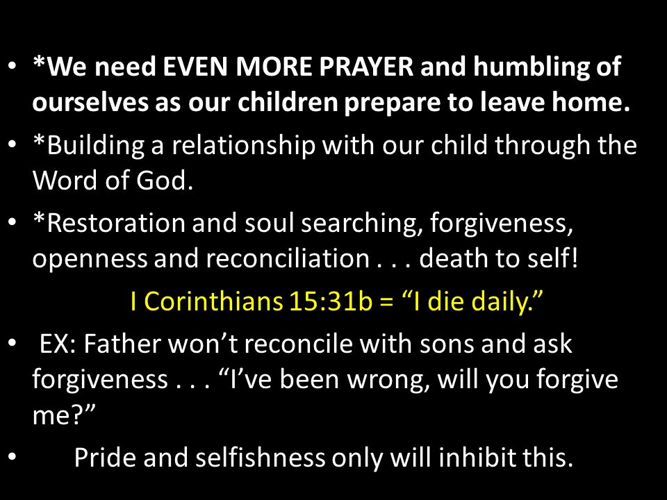 *We need EVEN MORE PRAYER and humbling of ourselves as our children prepare to leave home. *Building a relationship with our child through the Word of