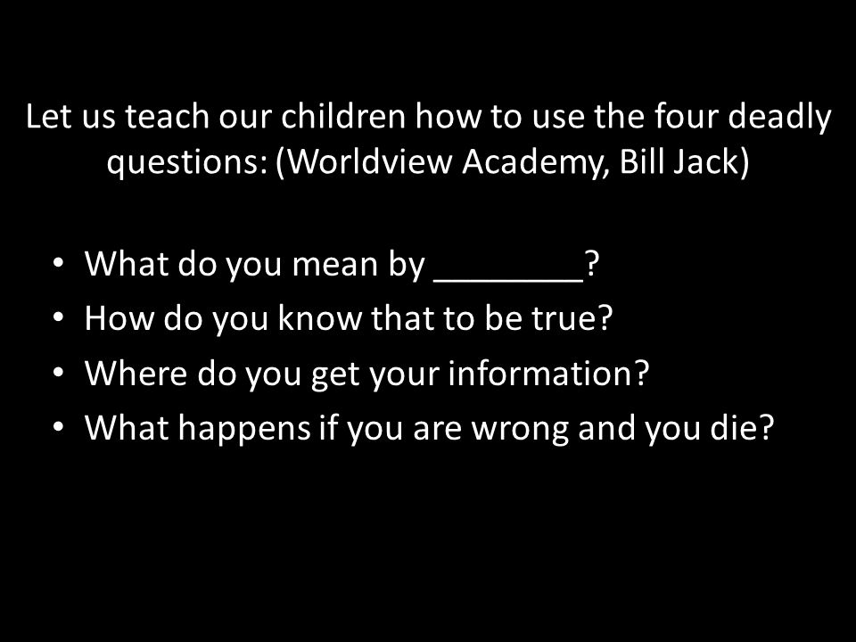 Let us teach our children how to use the four deadly questions: (Worldview Academy, Bill Jack) What do you mean by ________? How do you know that to b