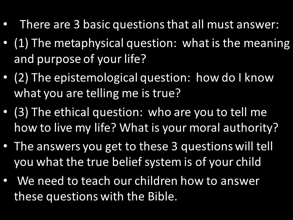 There are 3 basic questions that all must answer: (1) The metaphysical question: what is the meaning and purpose of your life? (2) The epistemological