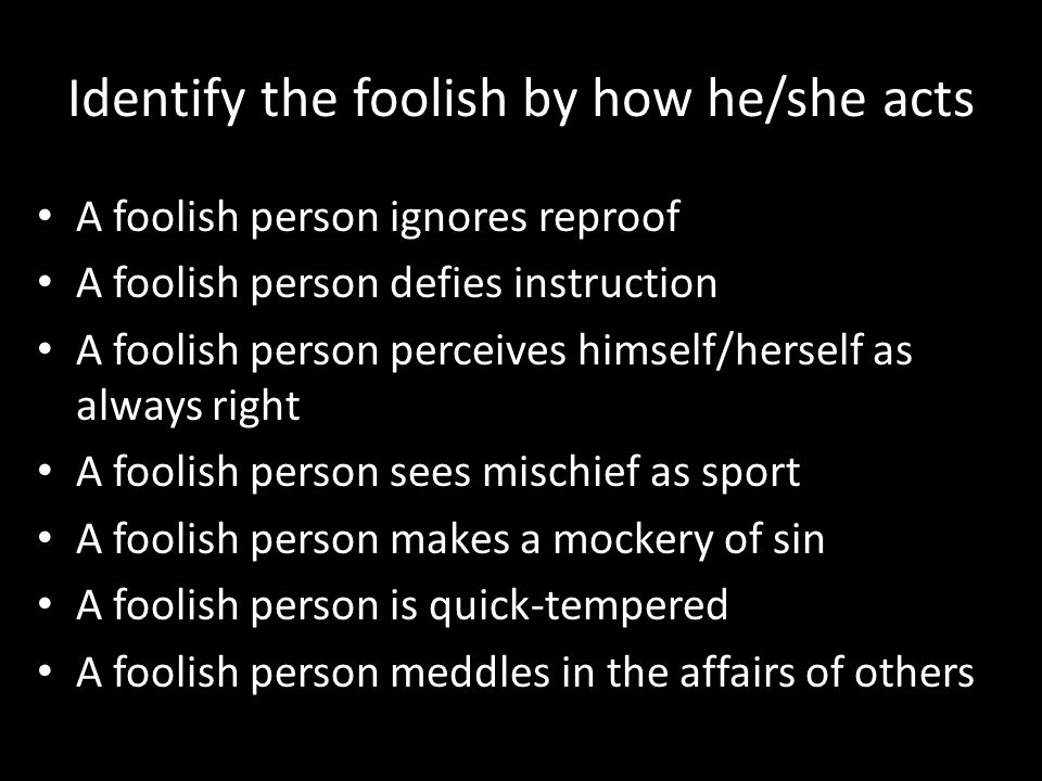 Identify the foolish by how he/she acts A foolish person ignores reproof A foolish person defies instruction A foolish person perceives himself/hersel