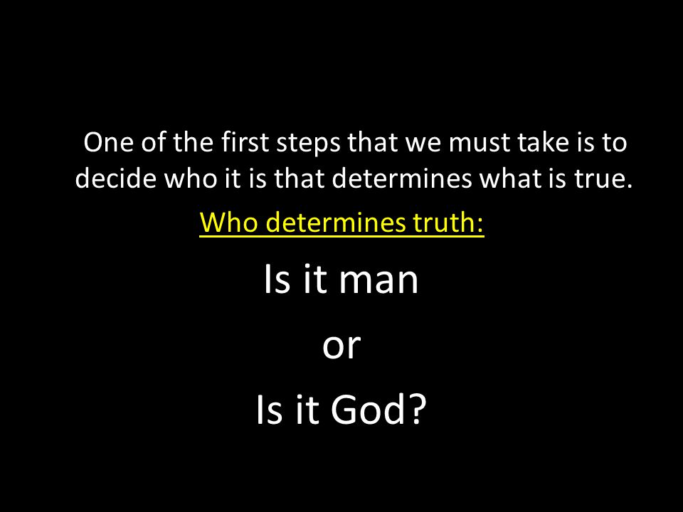 One of the first steps that we must take is to decide who it is that determines what is true. Who determines truth: Is it man or Is it God?