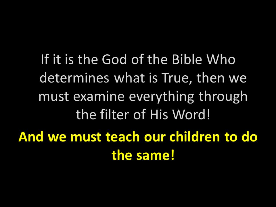 If it is the God of the Bible Who determines what is True, then we must examine everything through the filter of His Word! And we must teach our child