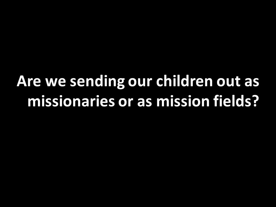 Are we sending our children out as missionaries or as mission fields?