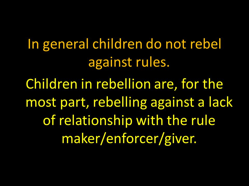 In general children do not rebel against rules. Children in rebellion are, for the most part, rebelling against a lack of relationship with the rule m