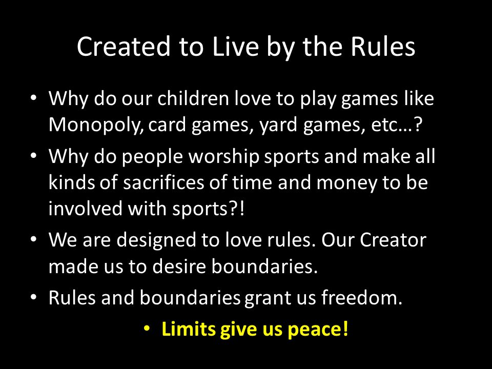 Created to Live by the Rules Why do our children love to play games like Monopoly, card games, yard games, etc…? Why do people worship sports and make