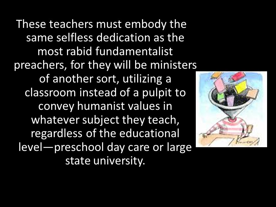 These teachers must embody the same selfless dedication as the most rabid fundamentalist preachers, for they will be ministers of another sort, utiliz