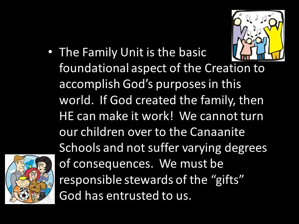 The Family Unit is the basic foundational aspect of the Creation to accomplish God's purposes in this world. If God created the family, then HE can ma