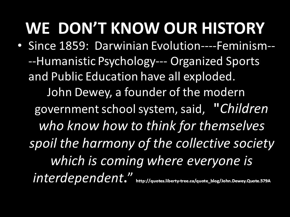 WE DON'T KNOW OUR HISTORY Since 1859: Darwinian Evolution----Feminism-- --Humanistic Psychology--- Organized Sports and Public Education have all expl