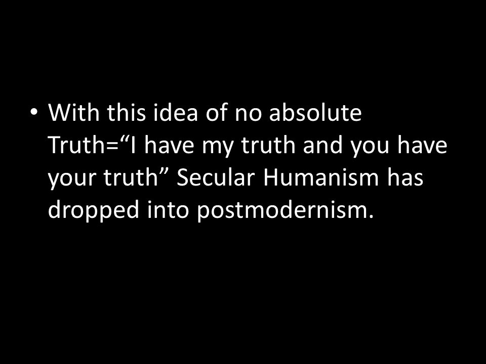 """With this idea of no absolute Truth=""""I have my truth and you have your truth"""" Secular Humanism has dropped into postmodernism."""