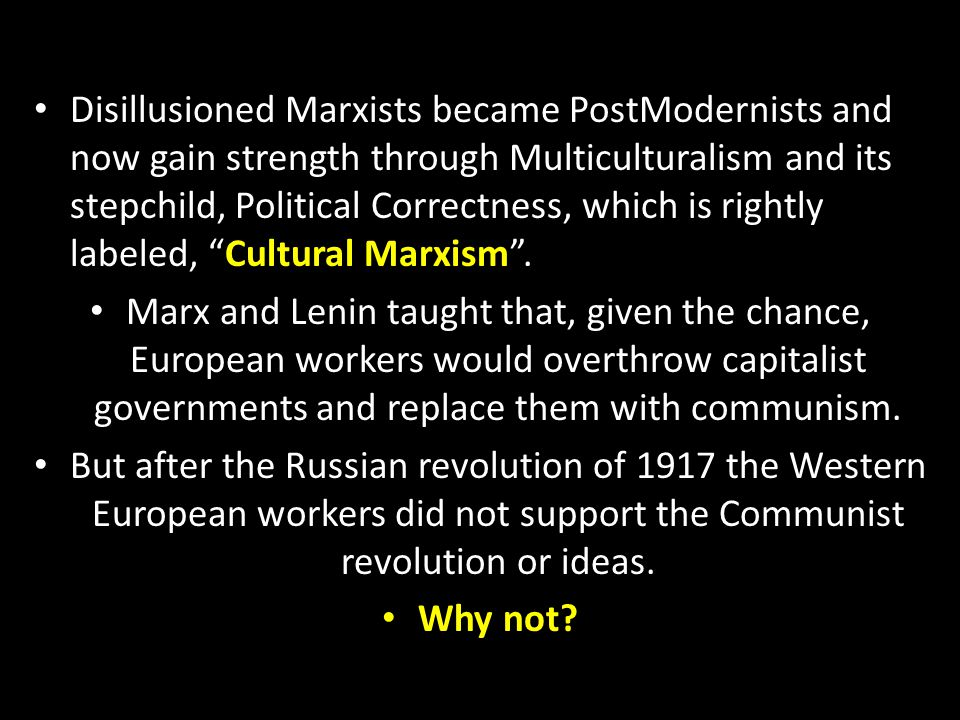 Disillusioned Marxists became PostModernists and now gain strength through Multiculturalism and its stepchild, Political Correctness, which is rightly