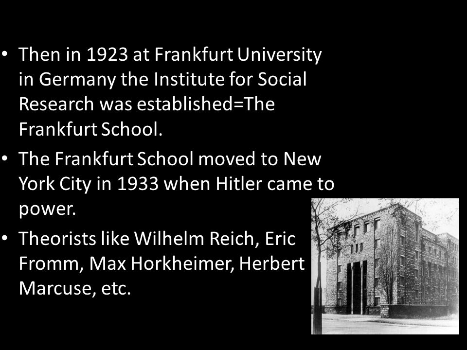 Then in 1923 at Frankfurt University in Germany the Institute for Social Research was established=The Frankfurt School. The Frankfurt School moved to