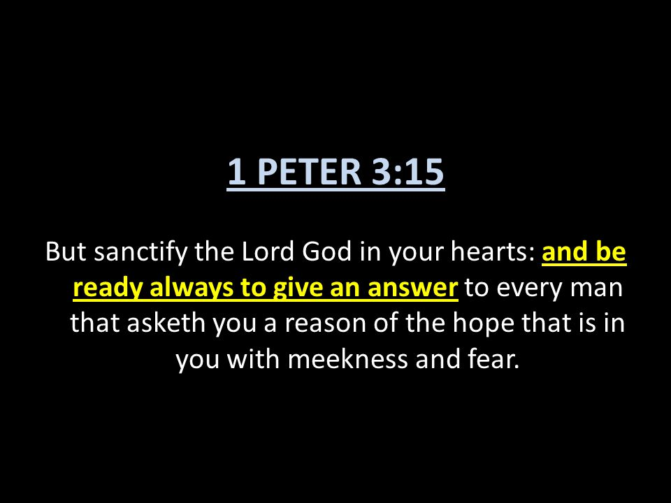1 PETER 3:15 But sanctify the Lord God in your hearts: and be ready always to give an answer to every man that asketh you a reason of the hope that is