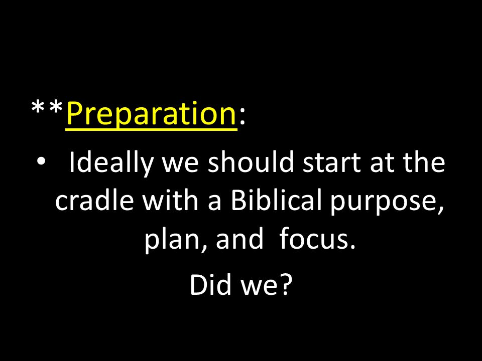 **Preparation: Ideally we should start at the cradle with a Biblical purpose, plan, and focus. Did we?