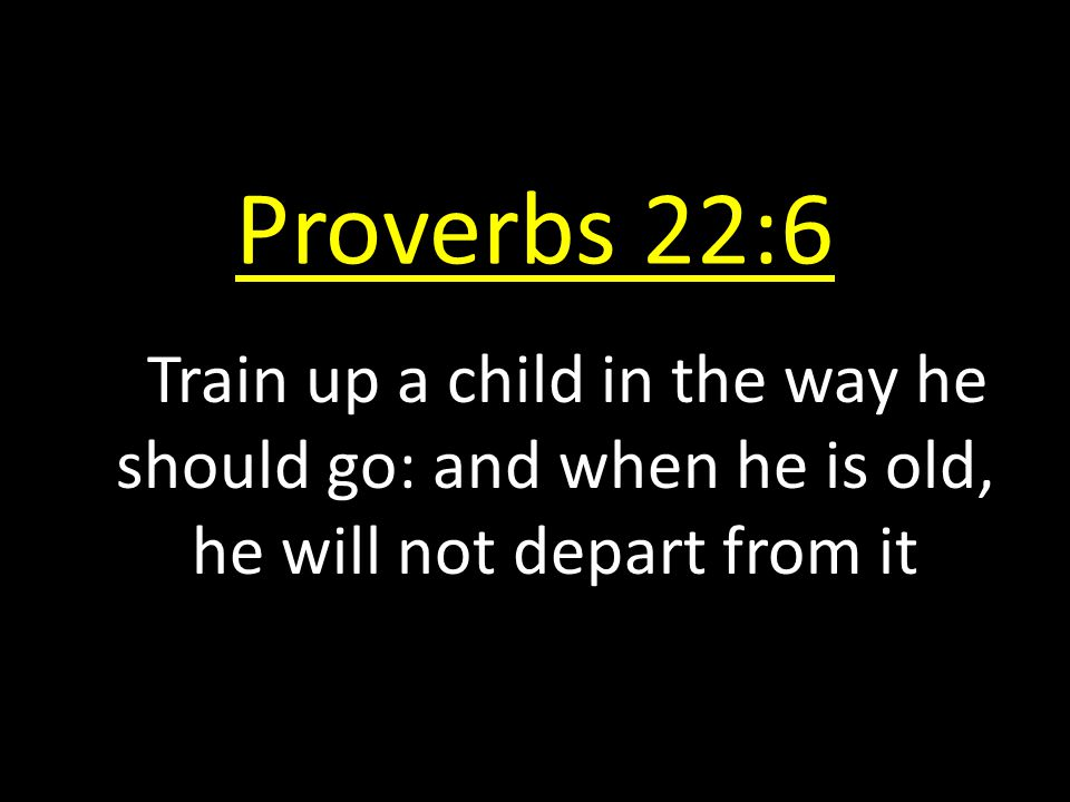 Proverbs 22:6 Train up a child in the way he should go: and when he is old, he will not depart from it