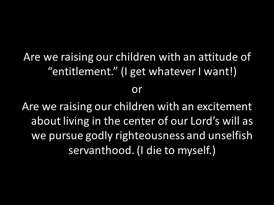 """Are we raising our children with an attitude of """"entitlement."""" (I get whatever I want!) or Are we raising our children with an excitement about living"""
