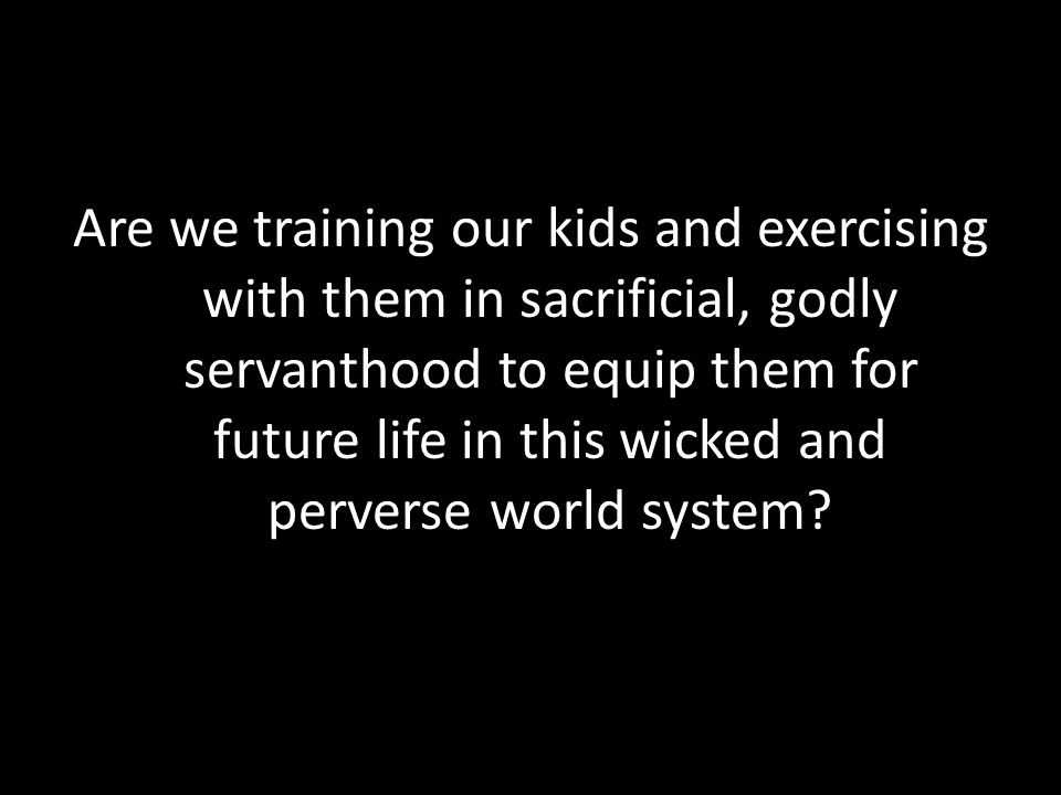 Are we training our kids and exercising with them in sacrificial, godly servanthood to equip them for future life in this wicked and perverse world sy