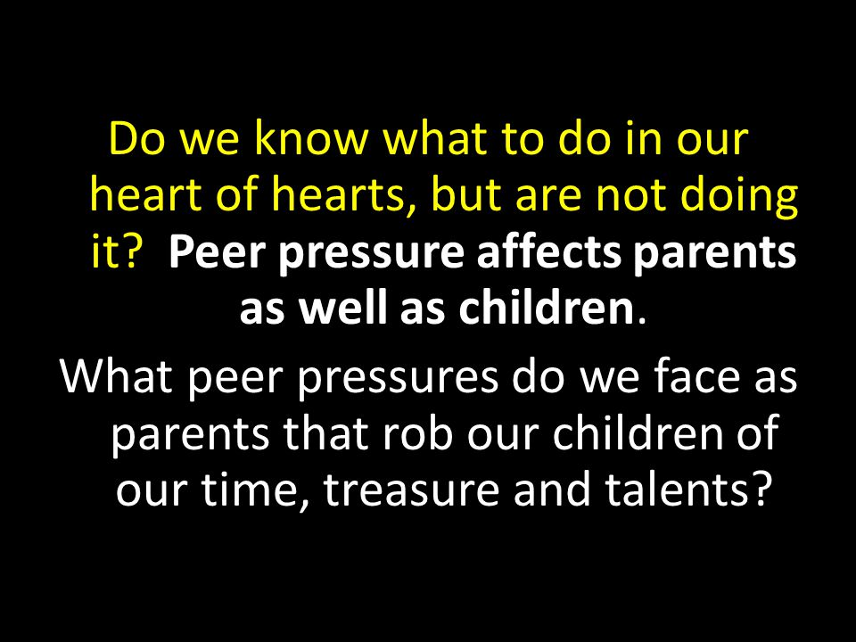 Do we know what to do in our heart of hearts, but are not doing it? Peer pressure affects parents as well as children. What peer pressures do we face