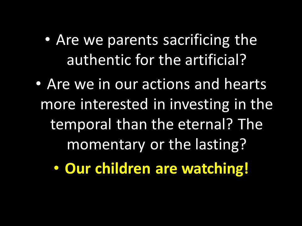 Are we parents sacrificing the authentic for the artificial? Are we in our actions and hearts more interested in investing in the temporal than the et