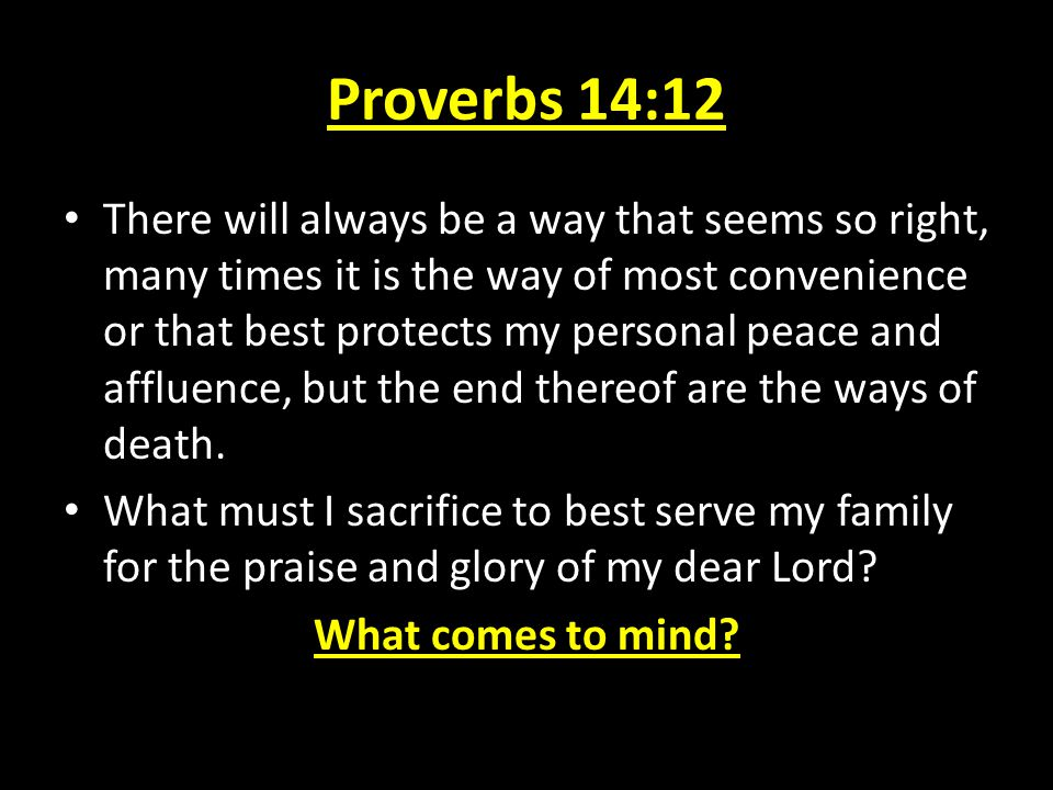 Proverbs 14:12 There will always be a way that seems so right, many times it is the way of most convenience or that best protects my personal peace an
