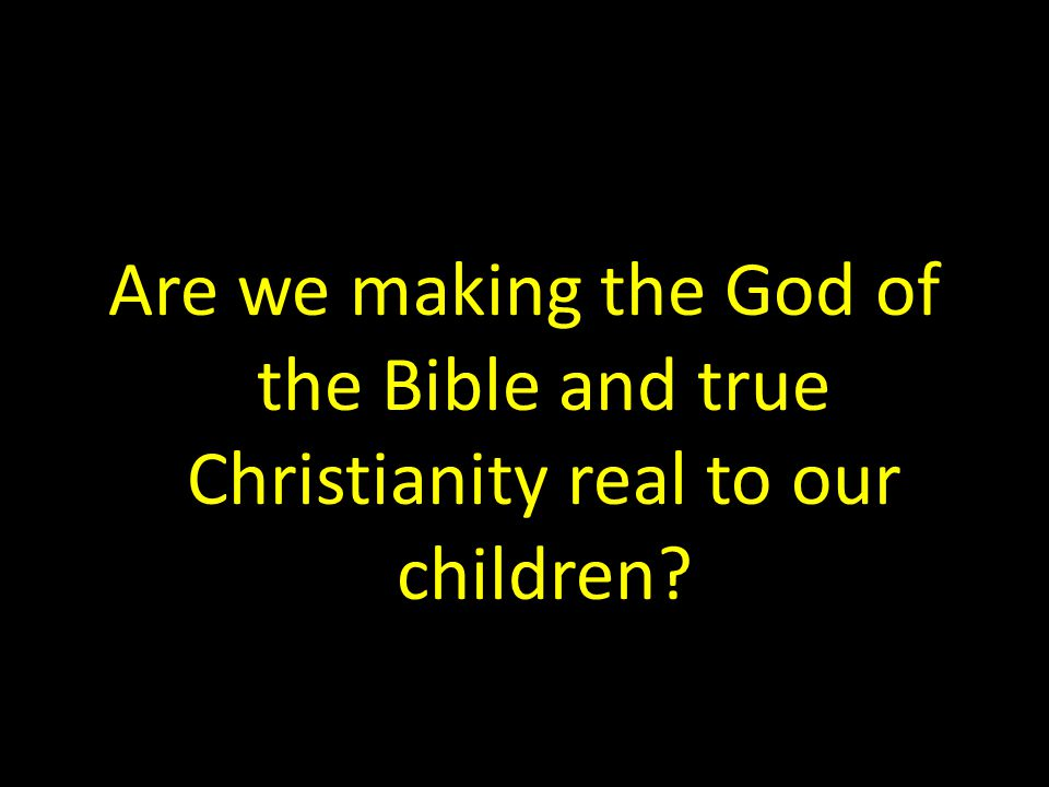 Are we making the God of the Bible and true Christianity real to our children?