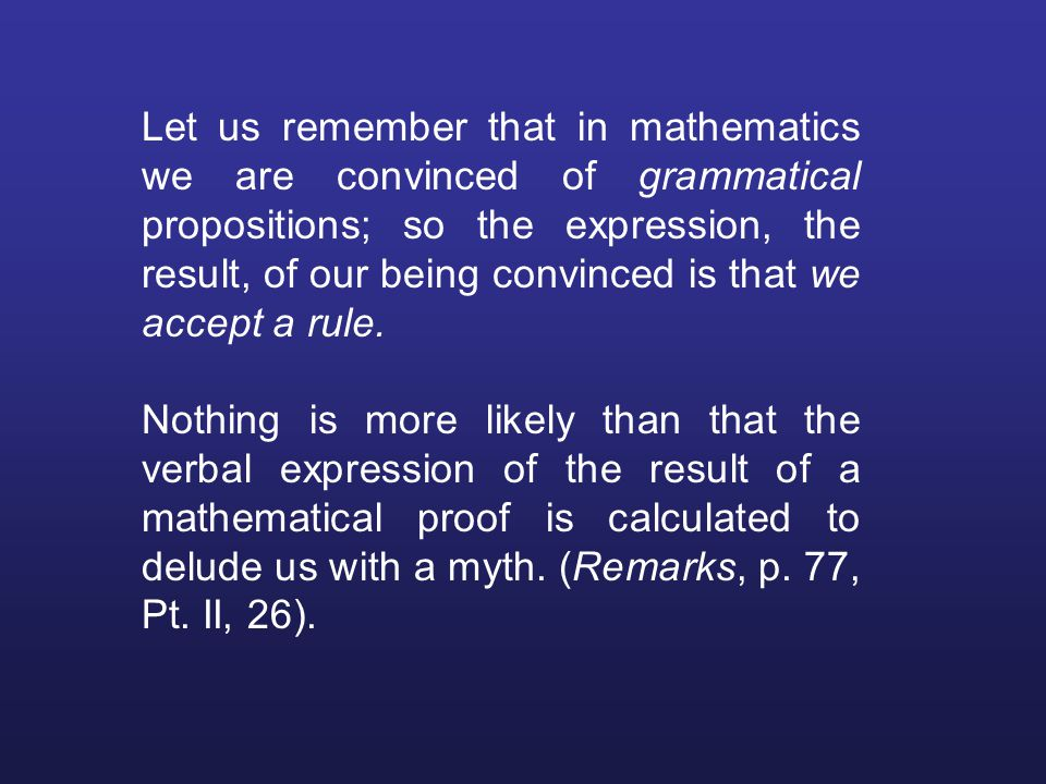 Let us remember that in mathematics we are convinced of grammatical propositions; so the expression, the result, of our being convinced is that we accept a rule.