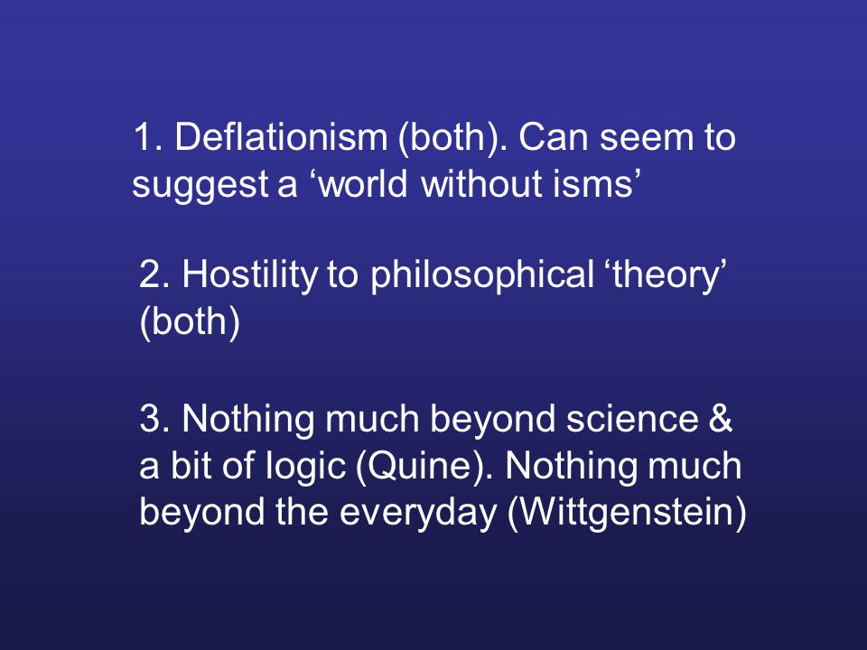 1. Deflationism (both). Can seem to suggest a 'world without isms' 2.