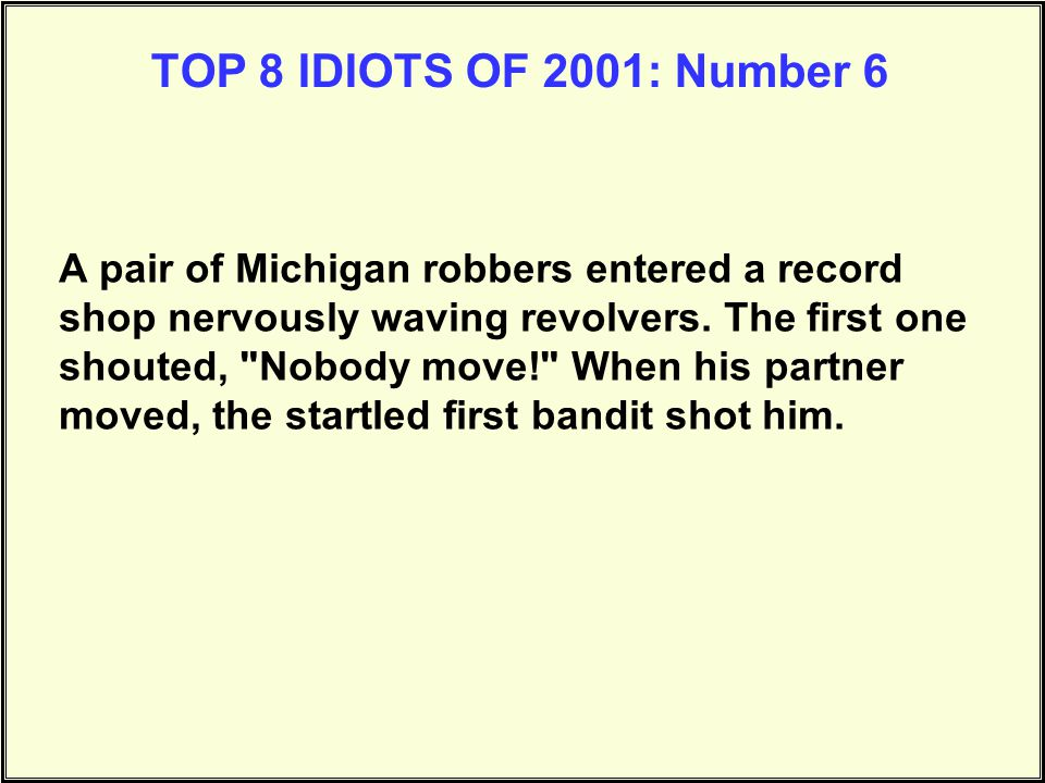 TOP 8 IDIOTS OF 2001: Number 5 Guy walked into a little corner store with a shotgun and demanded all the cash from the cash drawer. After the cashier