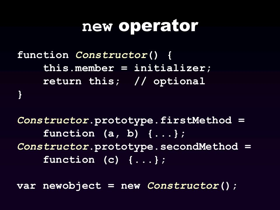 new operator function Constructor() { this.member = initializer; return this; // optional } Constructor.prototype.firstMethod = function (a, b) {...};
