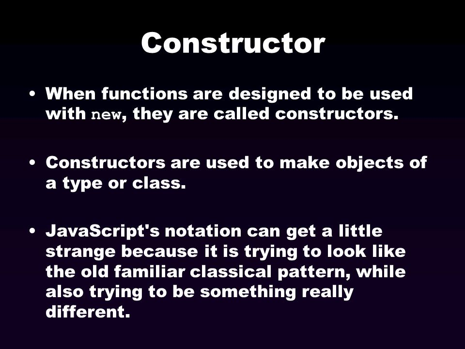Constructor When functions are designed to be used with new, they are called constructors. Constructors are used to make objects of a type or class. J