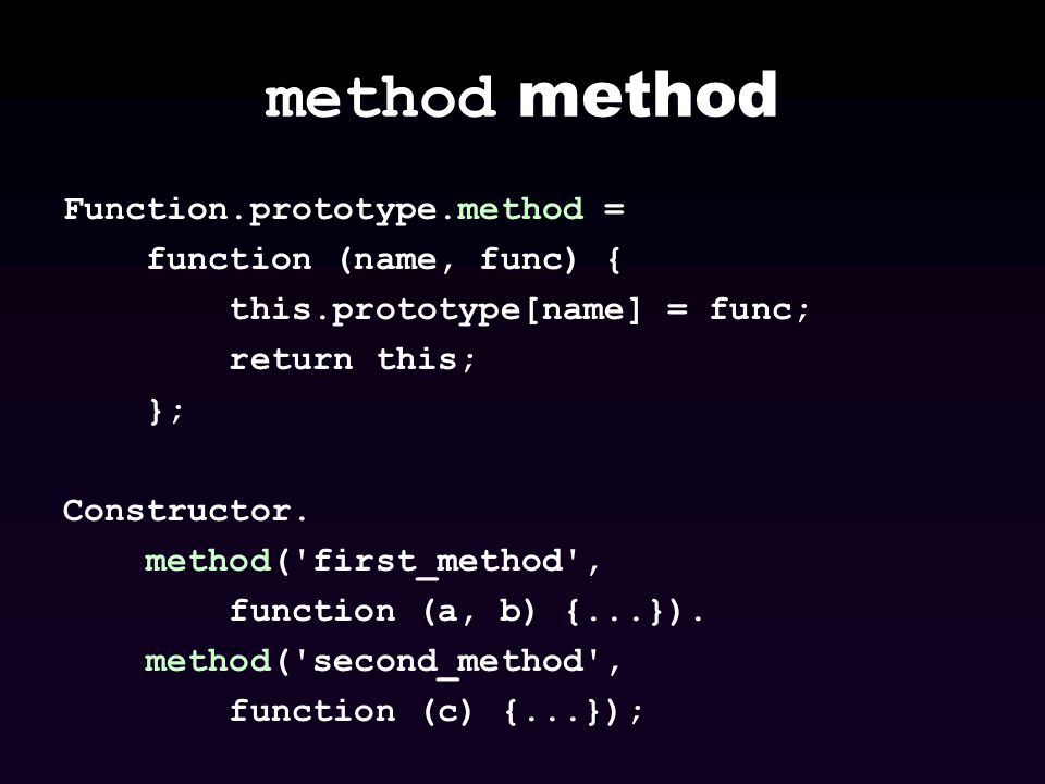 method Function.prototype.method = function (name, func) { this.prototype[name] = func; return this; }; Constructor. method('first_method', function (
