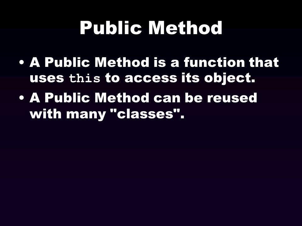 Public Method A Public Method is a function that uses this to access its object. A Public Method can be reused with many