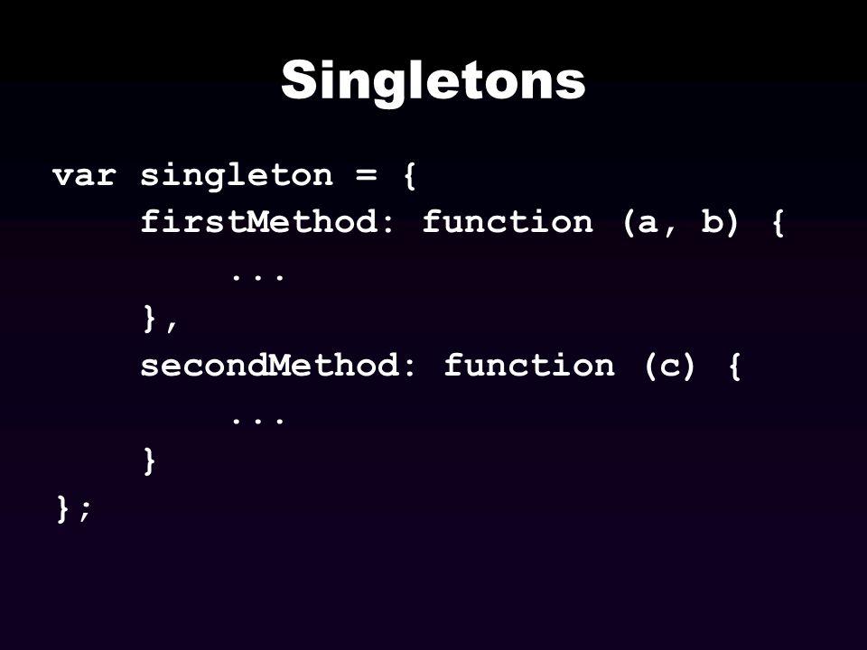 Singletons var singleton = { firstMethod: function (a, b) {... }, secondMethod: function (c) {... } };