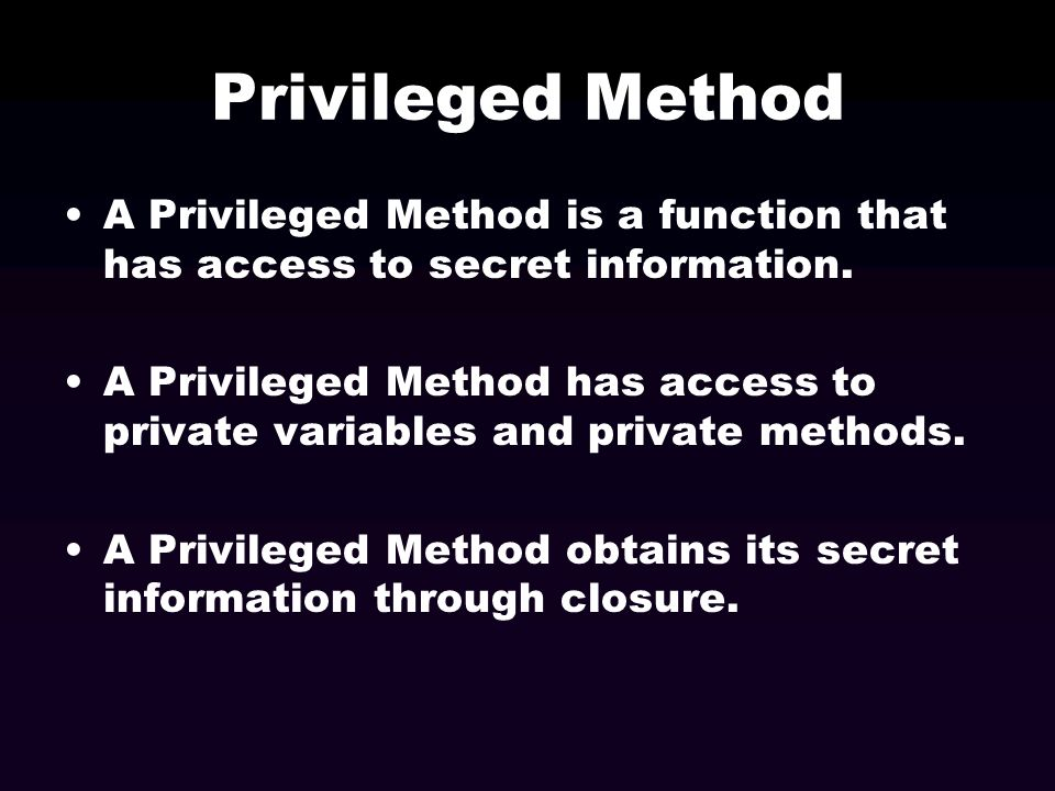 Privileged Method A Privileged Method is a function that has access to secret information. A Privileged Method has access to private variables and pri