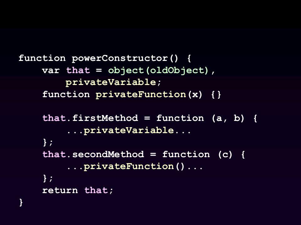 function powerConstructor() { var that = object(oldObject), privateVariable; function privateFunction(x) {} that.firstMethod = function (a, b) {...pri