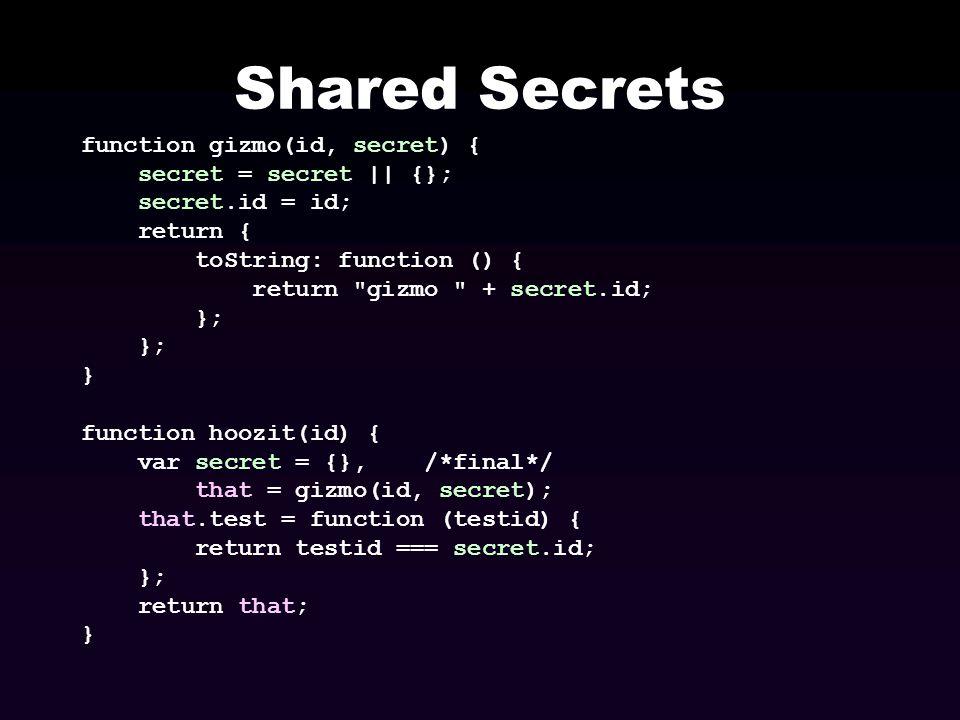 Shared Secrets function gizmo(id, secret) { secret = secret || {}; secret.id = id; return { toString: function () { return