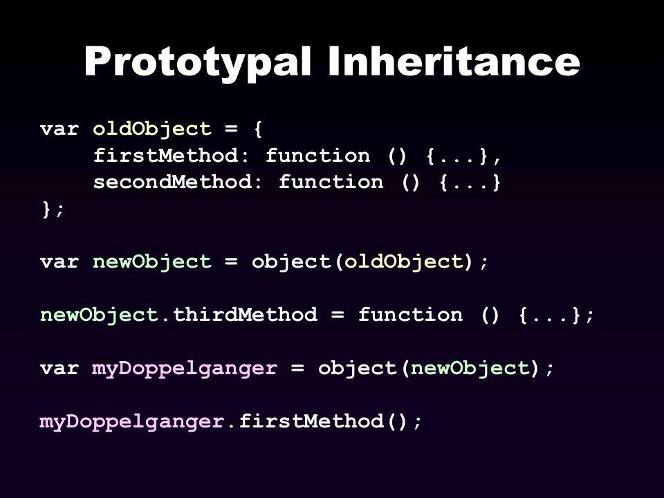 Prototypal Inheritance var oldObject = { firstMethod: function () {...}, secondMethod: function () {...} }; var newObject = object(oldObject); newObje