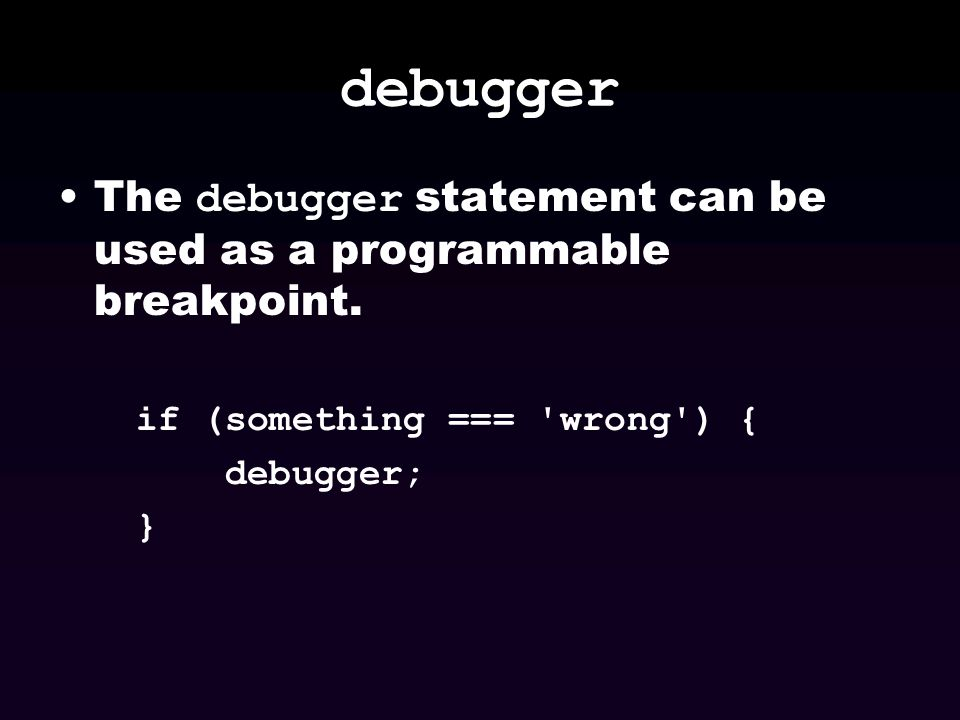 debugger The debugger statement can be used as a programmable breakpoint. if (something === 'wrong') { debugger; }