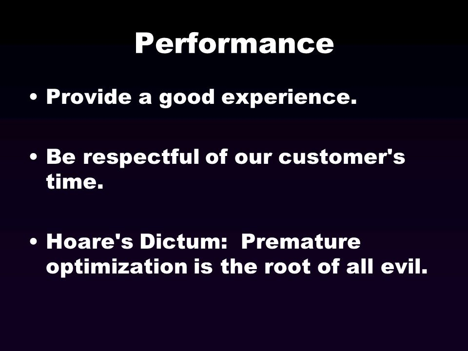 Performance Provide a good experience. Be respectful of our customer's time. Hoare's Dictum: Premature optimization is the root of all evil.