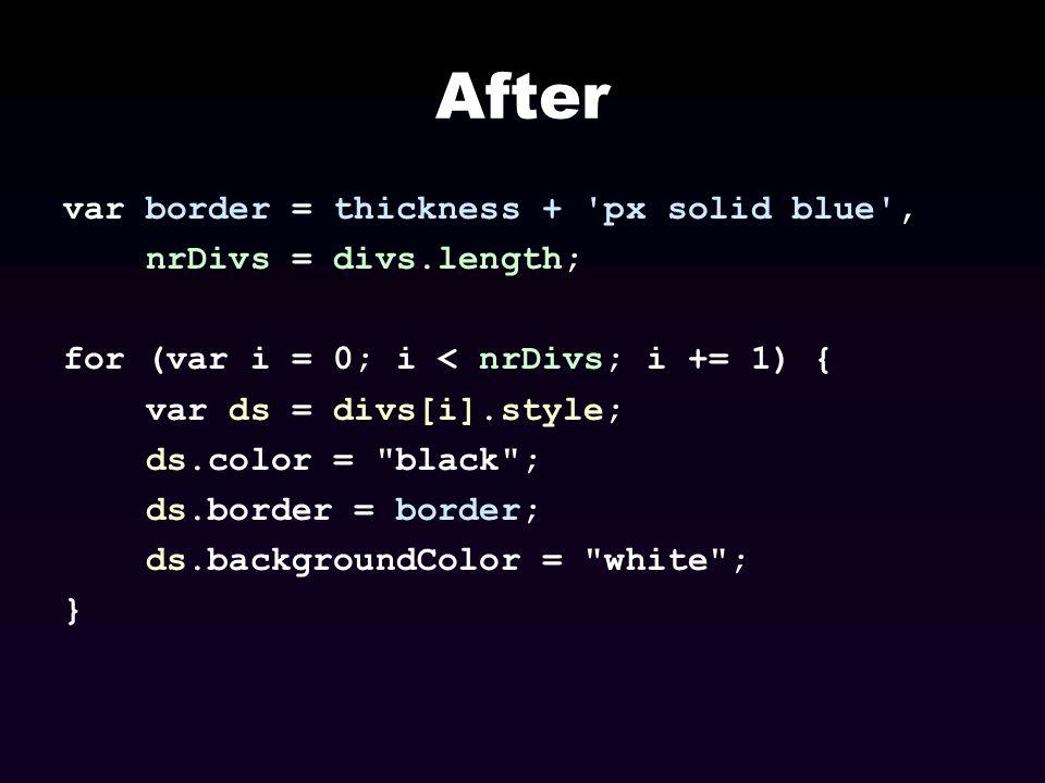 After var border = thickness + 'px solid blue', nrDivs = divs.length; for (var i = 0; i < nrDivs; i += 1) { var ds = divs[i].style; ds.color =