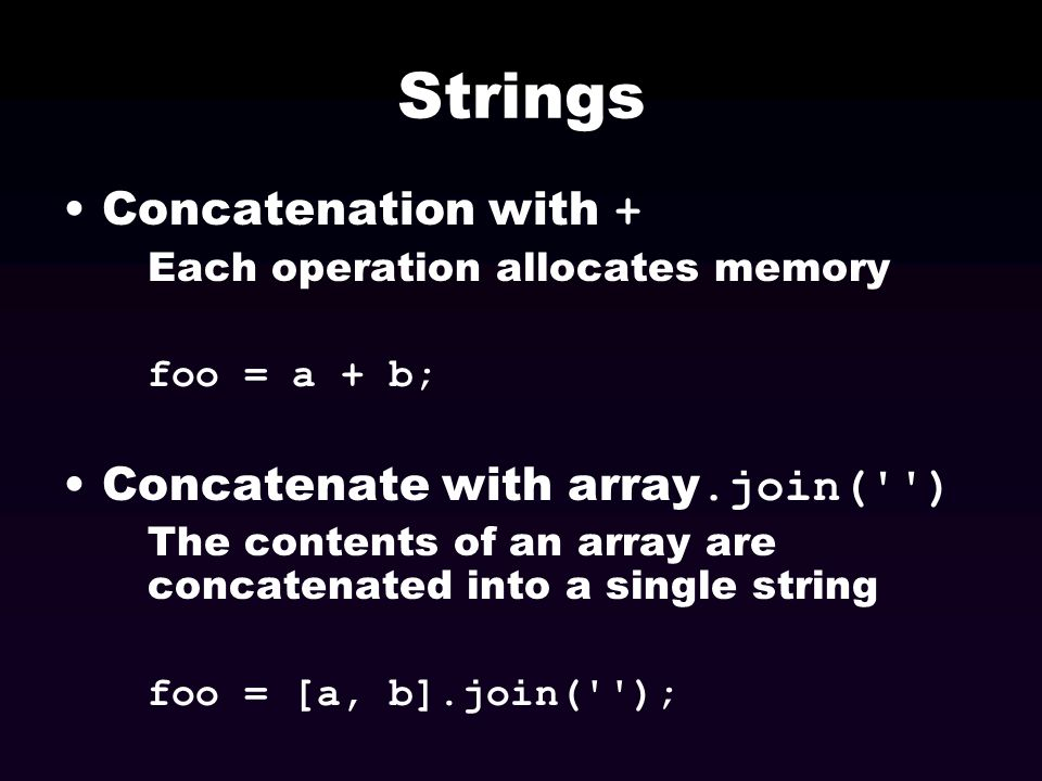 Strings Concatenation with + Each operation allocates memory foo = a + b; Concatenate with array.join('') The contents of an array are concatenated in
