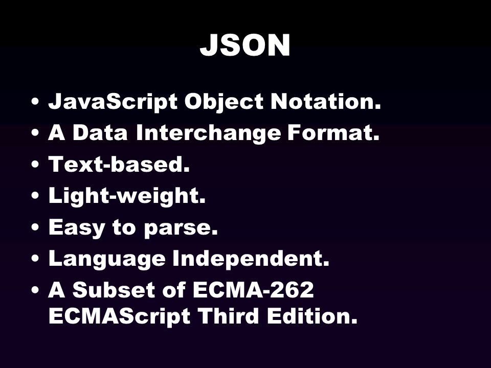 JSON JavaScript Object Notation. A Data Interchange Format. Text-based. Light-weight. Easy to parse. Language Independent. A Subset of ECMA-262 ECMASc