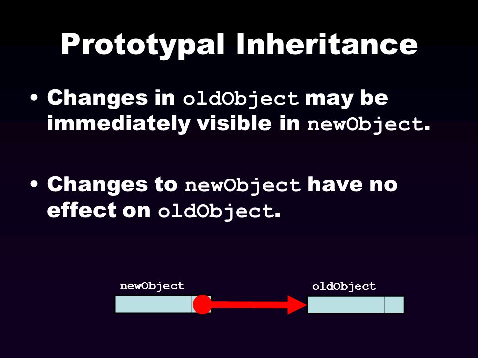 Prototypal Inheritance oldObject can be the prototype for an unlimited number of objects which will all inherit its properties.