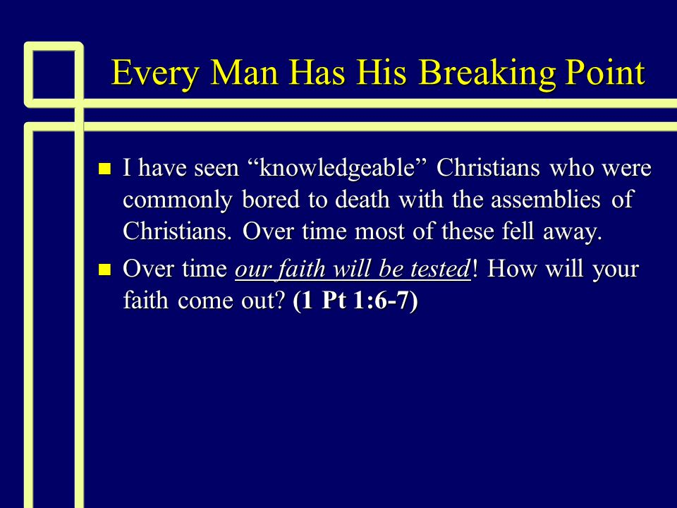 Every Man Has His Breaking Point n I have seen knowledgeable Christians who were commonly bored to death with the assemblies of Christians.