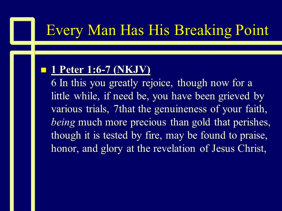 Every Man Has His Breaking Point n 1 Peter 1:6-7 (NKJV) 6 In this you greatly rejoice, though now for a little while, if need be, you have been grieved by various trials, 7that the genuineness of your faith, being much more precious than gold that perishes, though it is tested by fire, may be found to praise, honor, and glory at the revelation of Jesus Christ,